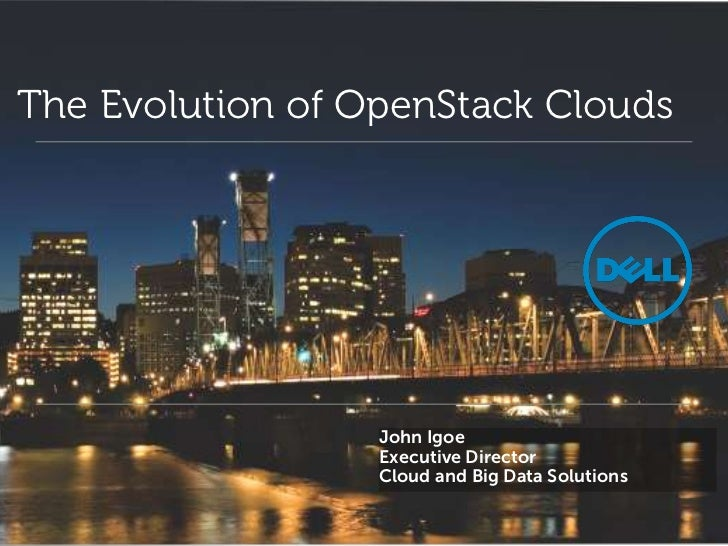 The Evolution of OpenStack Clouds                  John Igoe                  Executive Director                  Cloud an...