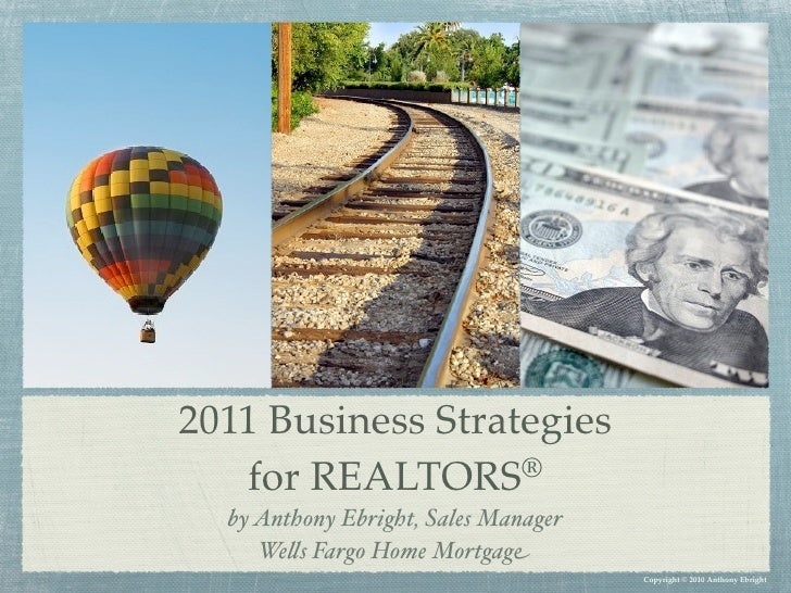 2011 Business Strategies   for REALTORS    ®  by Anthony Ebright, Sales Manager     We!s Fargo Home Mortgage              ...