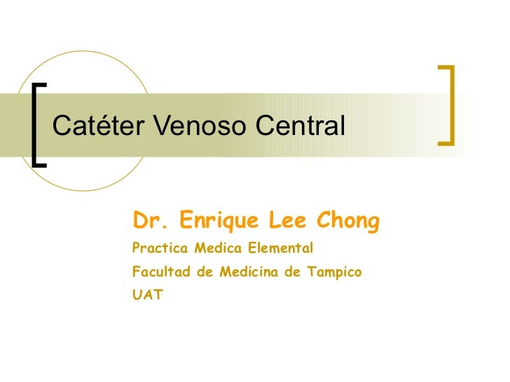 Catéter Venoso Central Dr. Enrique Lee Chong Practica Medica Elemental Facultad de Medicina de Tampico UAT
