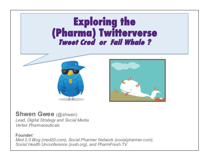 Exploring the                   (Pharma) Twitterverse                      Tweet Cred or Fail Whale ?Shwen Gwee (@shwen)Le...