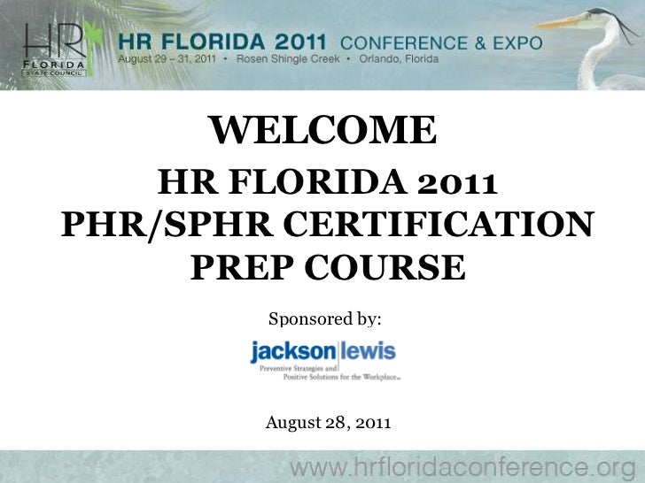 WELCOME<br />HR FLORIDA 2011<br />PHR/SPHR CERTIFICATION <br />PREP COURSE<br />Sponsored by:<br />August 28, 2011<br />