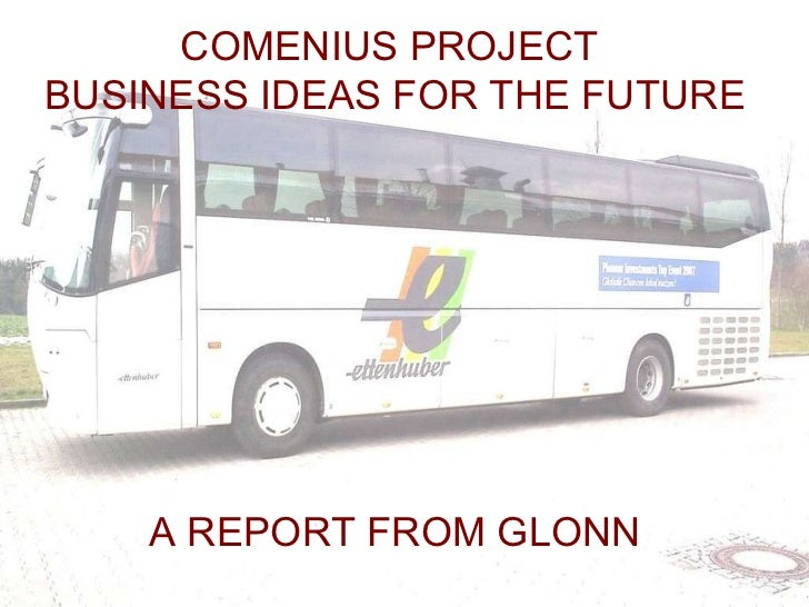 COMENIUS PROJECT  BUSINESS IDEAS FOR THE FUTURE  A REPORT FROM GLONN