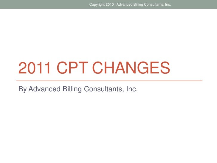 Copyright 2010 | Advanced Billing Consultants, Inc.2011 CPT CHANGESBy Advanced Billing Consultants, Inc.