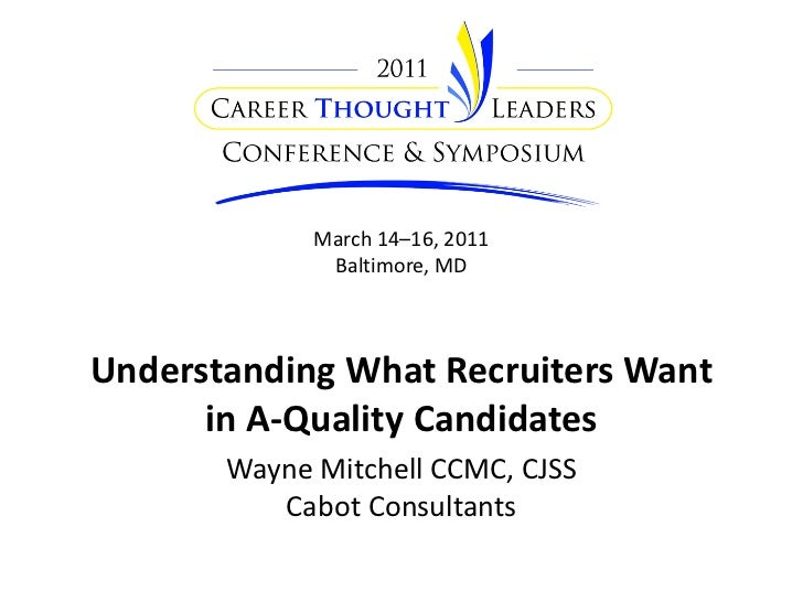March 14–16, 2011              Baltimore, MDUnderstanding What Recruiters Want      in A-Quality Candidates       Wayne Mi...