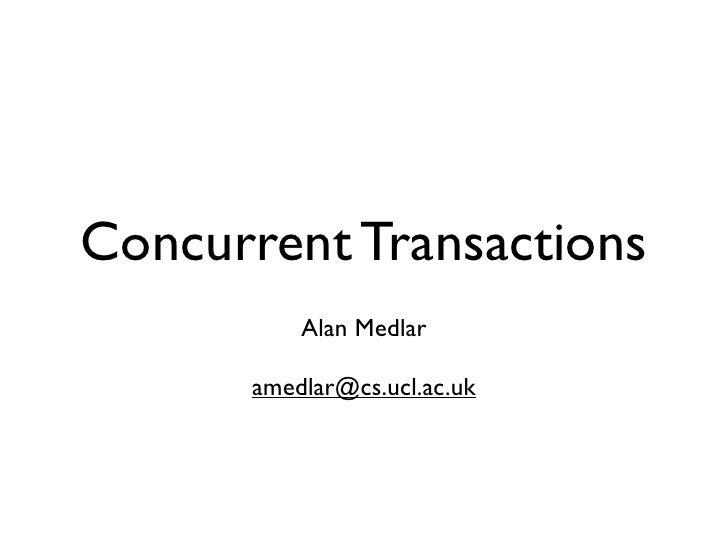 Concurrent Transactions           Alan Medlar        amedlar@cs.ucl.ac.uk