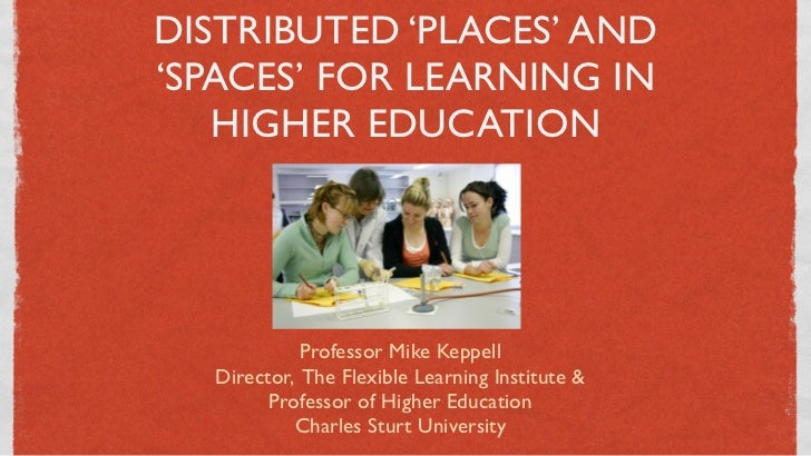 DISTRIBUTED 'PLACES' AND'SPACES' FOR LEARNING IN   HIGHER EDUCATION            Professor Mike Keppell  Director, The Flexi...