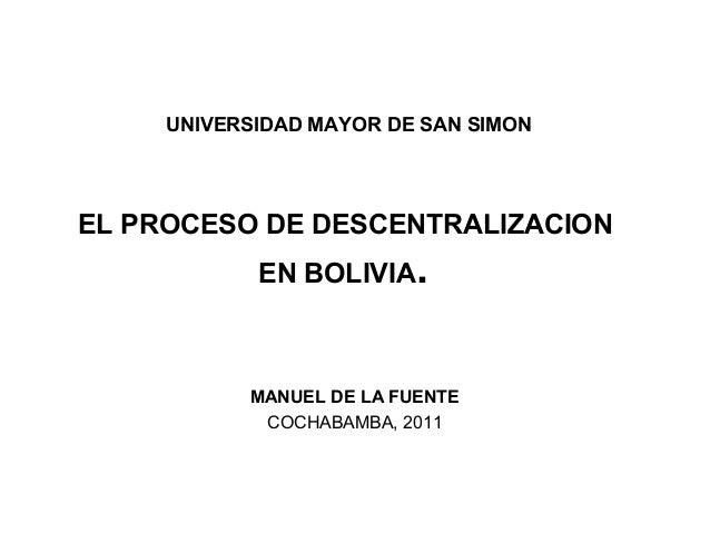 UNIVERSIDAD MAYOR DE SAN SIMON EL PROCESO DE DESCENTRALIZACION EN BOLIVIA. MANUEL DE LA FUENTE COCHABAMBA, 2011