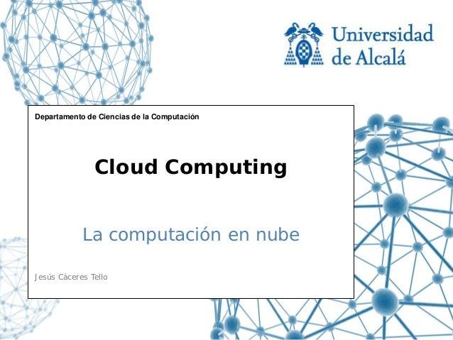 Departamento de Ciencias de la Computación               Cloud Computing            La computación en nubeJesús Cáceres Te...