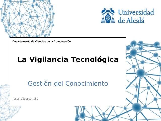 Departamento de Ciencias de la Computación   La Vigilancia Tecnológica           Gestión del ConocimientoJesús Cáceres Tello