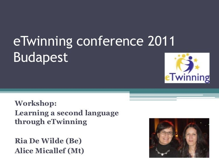 eTwinning conference 2011Budapest <br />Workshop:<br />Learning a second language through eTwinning<br />Ria De Wilde (Be)...