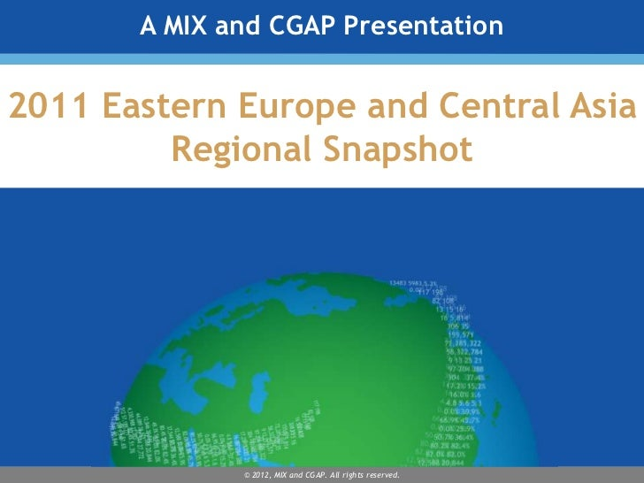 A MIX and CGAP Presentation2011 Eastern Europe and Central Asia         Regional Snapshot              © 2012, MIX and CGA...