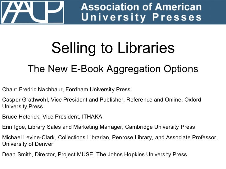 Selling to Libraries The New E-Book Aggregation Options Chair: Fredric Nachbaur, Fordham University Press Casper Grathwohl...