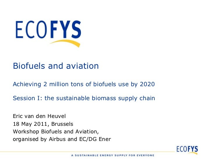 Biofuels and aviation Achieving 2 million tons of biofuels use by 2020 Session I: the sustainable biomass supply chain Eri...
