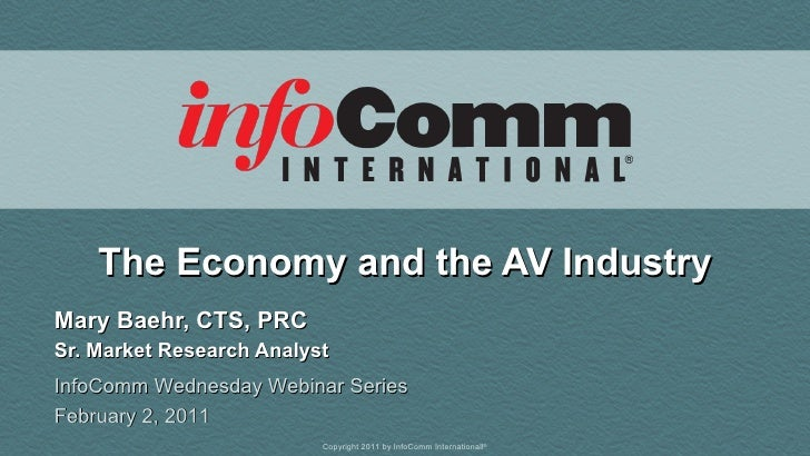 The Economy and the AV Industry Mary Baehr, CTS, PRC Sr. Market Research Analyst InfoComm Wednesday Webinar Series Februar...