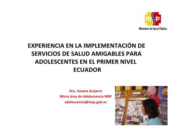 Dra. Susana Guijarro Micro área de Adolescencia MSP [email_address] EXPERIENCIA EN LA IMPLEMENTACIÓN DE SERVICIOS DE SALUD...