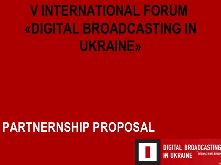 PARTNERNSHIP PROPOSAL V   INTERNATIONAL   FORUM  « DIGITAL BROADCASTING IN UKRAINE »