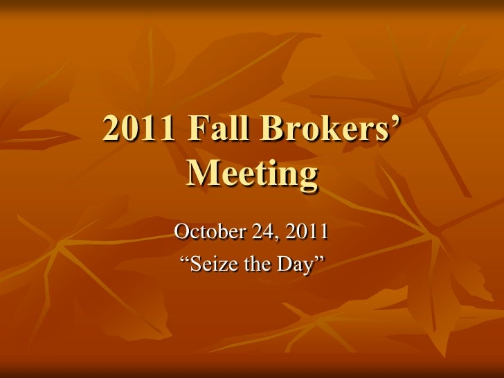 """2011 Fall Brokers'     Meeting    October 24, 2011    """"Seize the Day"""""""