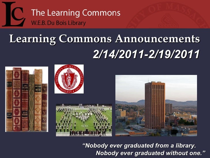 "Learning Commons Announcements "" Nobody ever graduated from a library. Nobody ever graduated without one."" 2/14/2011-2/19/..."