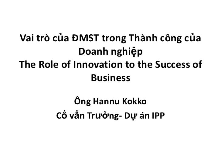 Vaitròcủa ĐMST trongThànhcôngcủaDoanhnghiệpThe Role of Innovation to the Success of Business<br />ÔngHannuKokko<br />Cốvấn...