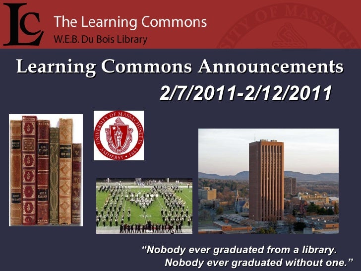 "Learning Commons Announcements "" Nobody ever graduated from a library. Nobody ever graduated without one."" 2/7/2011-2/12/2..."