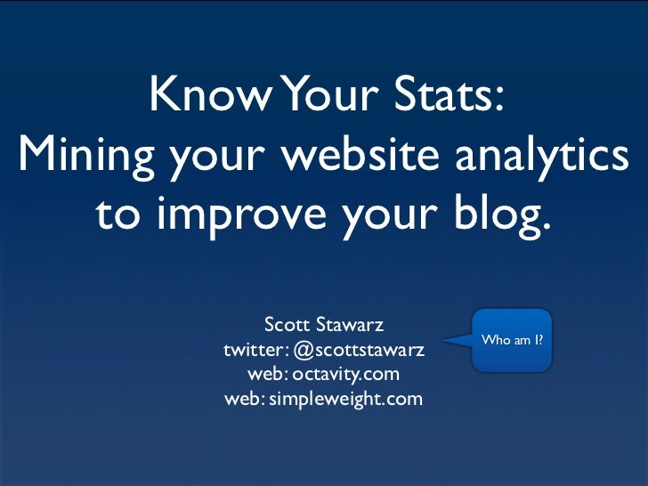 Know Your Stats:Mining your website analytics   to improve your blog.              Scott Stawarz                          ...