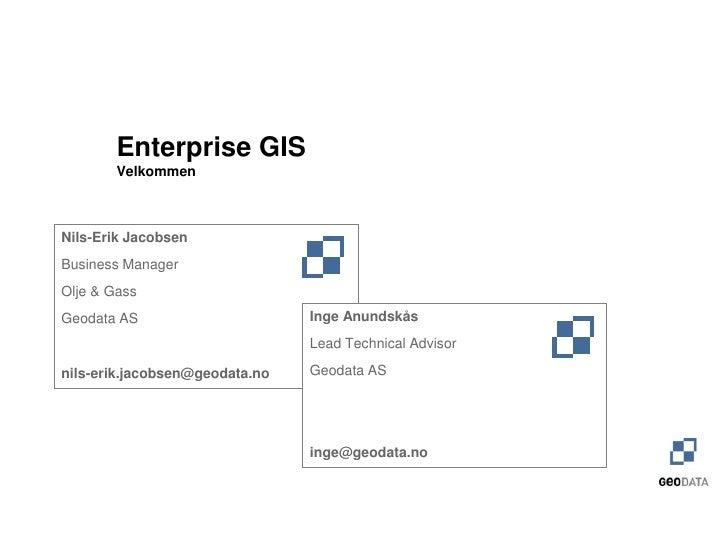 Enterprise GIS        VelkommenNils-Erik JacobsenBusiness ManagerOlje & GassGeodata AS                      Inge Anundskås...