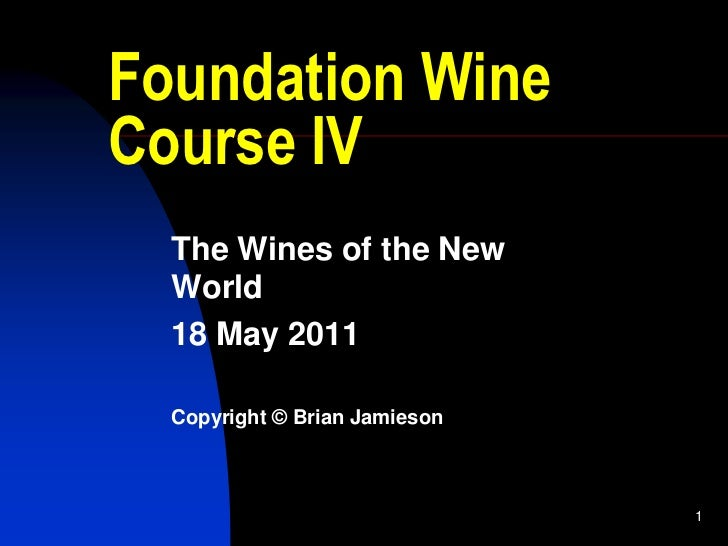 1<br />Foundation Wine Course IV<br />The Wines of the New World<br />18 May 2011<br />Copyright © Brian Jamieson<br />