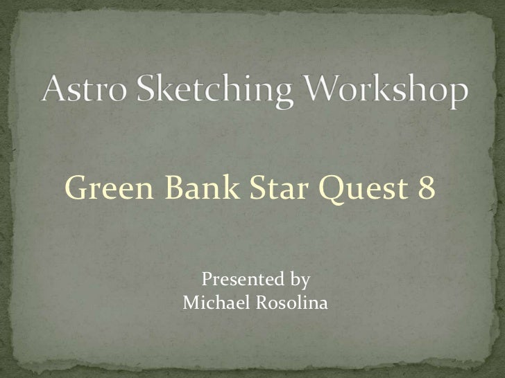 Astro Sketching Workshop<br />Green Bank Star Quest 8<br />Presented by<br />Michael Rosolina<br />