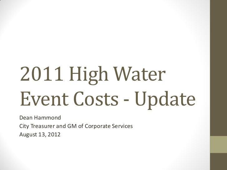 2011 High WaterEvent Costs - UpdateDean HammondCity Treasurer and GM of Corporate ServicesAugust 13, 2012