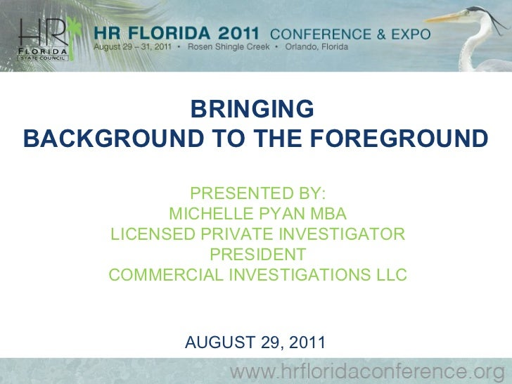 BRINGINGBACKGROUND TO THE FOREGROUND             PRESENTED BY:           MICHELLE PYAN MBA     LICENSED PRIVATE INVESTIGAT...