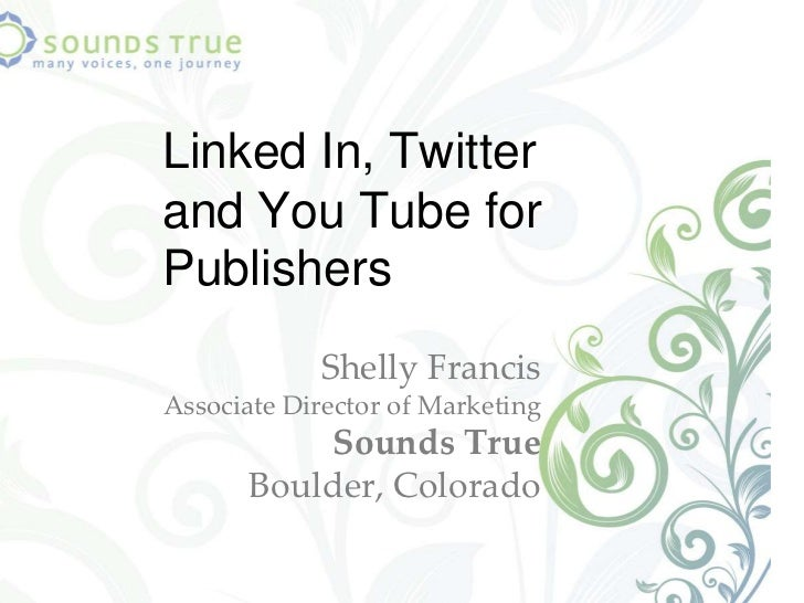 Linked In, Twitter and You Tube for Publishers<br />Shelly FrancisAssociate Director of Marketing Sounds True Boulder, Col...
