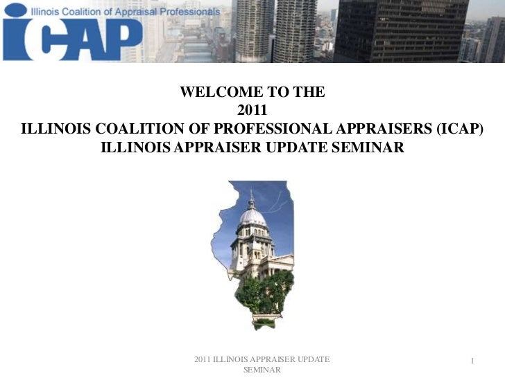 WELCOME TO THE <br />2011<br />Illinois Coalition of professional Appraisers (ICAP)<br />Illinois Appraiser update seminar...