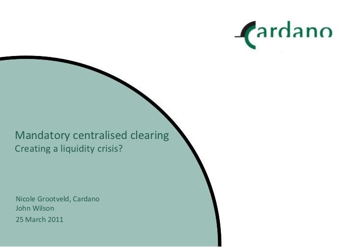 Mandatory centralised clearing Creating a liquidity crisis? Nicole Grootveld, Cardano John Wilson 25 March 2011
