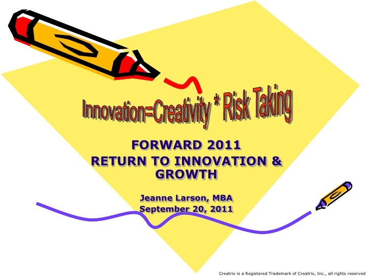 Innovation=Creativity * Risk Taking<br />FORWARD 2011<br />RETURN TO INNOVATION & GROWTH<br />Jeanne Larson, MBA<br />Sept...