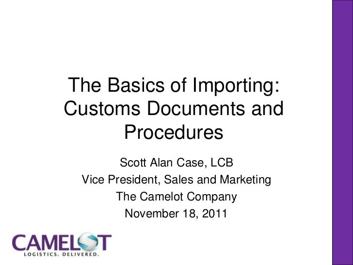 The Basics of Importing:Customs Documents and      Procedures        Scott Alan Case, LCB Vice President, Sales and Market...