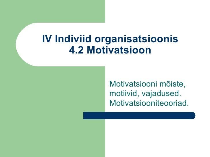 IV Indiviid organisatsioonis 4.2 Motivatsioon Motivatsiooni mõiste, motiivid, vajadused. Motivatsiooniteooriad.