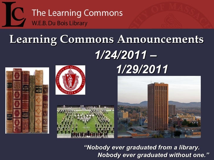 """Learning Commons Announcements """" Nobody ever graduated from a library. Nobody ever graduated without one."""" 1/24/2011 –    ..."""