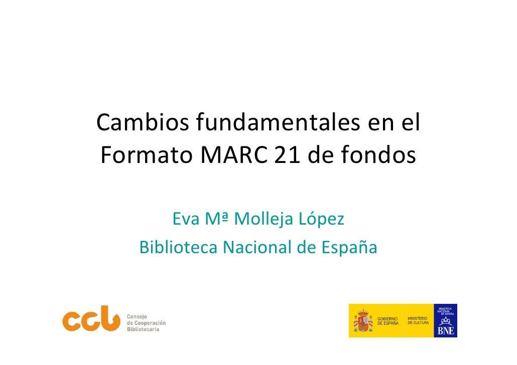CambiosfundamentalesenelFormatoMARC21defondos        EvaMª MollejaLópez   BibliotecaNacionaldeEspaña