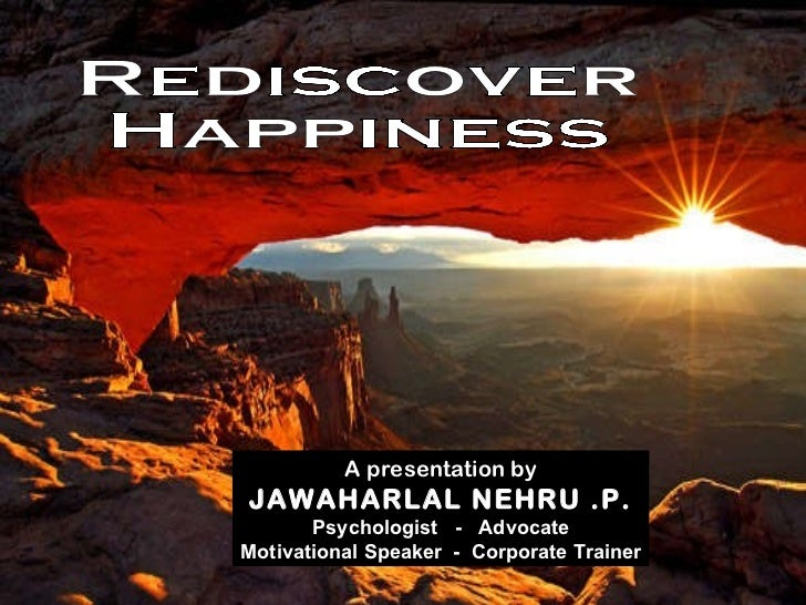Rediscover Happiness A presentation by JAWAHARLAL NEHRU .P. Psychologist  -  Advocate Motivational Speaker  -  Corporate T...