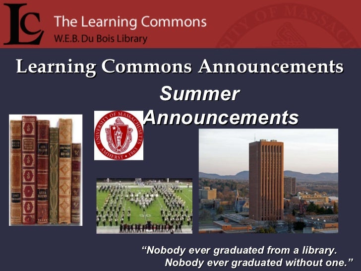 "Learning Commons Announcements "" Nobody ever graduated from a library. Nobody ever graduated without one."" Summer Announce..."