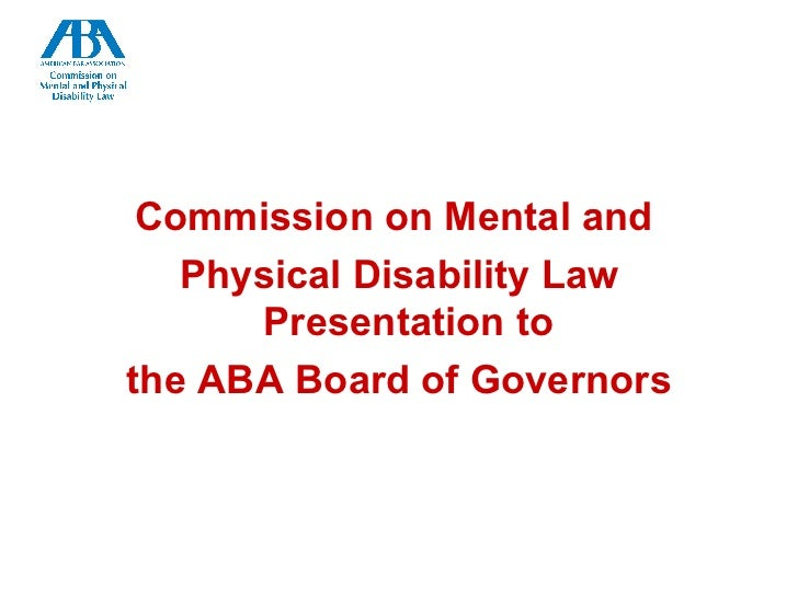 <ul><li>Commission on Mental and  </li></ul><ul><li>Physical Disability Law Presentation to  </li></ul><ul><li>the ABA Boa...