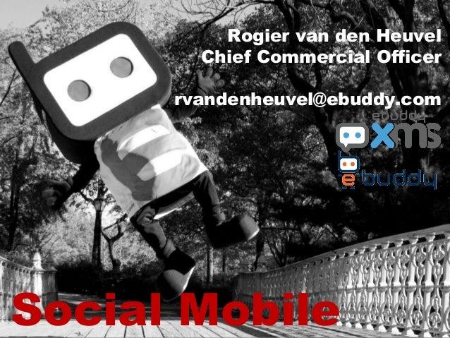 Social Mobile Rogier van den Heuvel Chief Commercial Officer rvandenheuvel@ebuddy.com