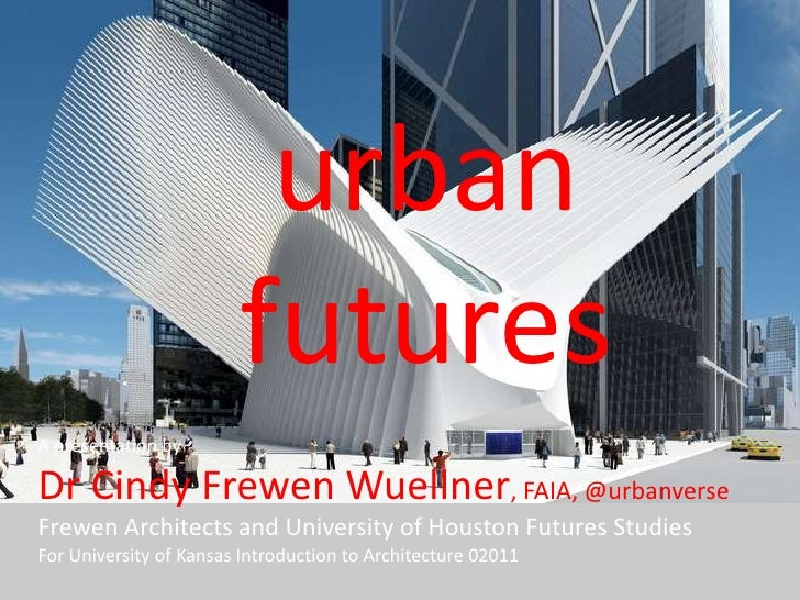 urban futures<br />A presentation by <br />Dr Cindy Frewen Wuellner, FAIA, @urbanverse Frewen Architects and University of...