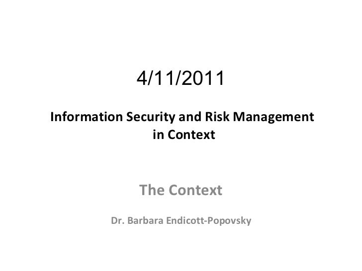 4/11/2011  Information Security and Risk Management  in Context The Context Dr. Barbara Endicott-Popovsky