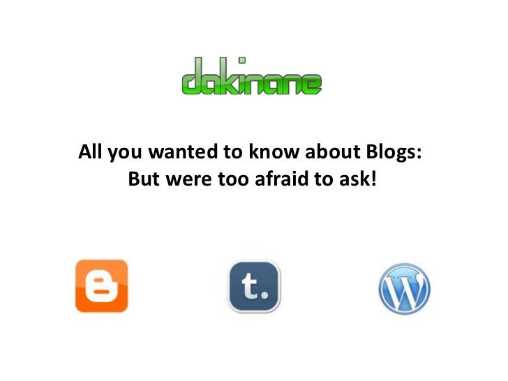 All you wanted to know about Blogs:      But were too afraid to ask!