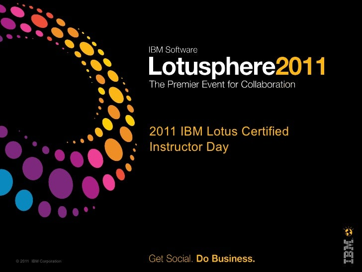 2011 IBM Lotus Certified                         Instructor Day© 2011 IBM Corporation