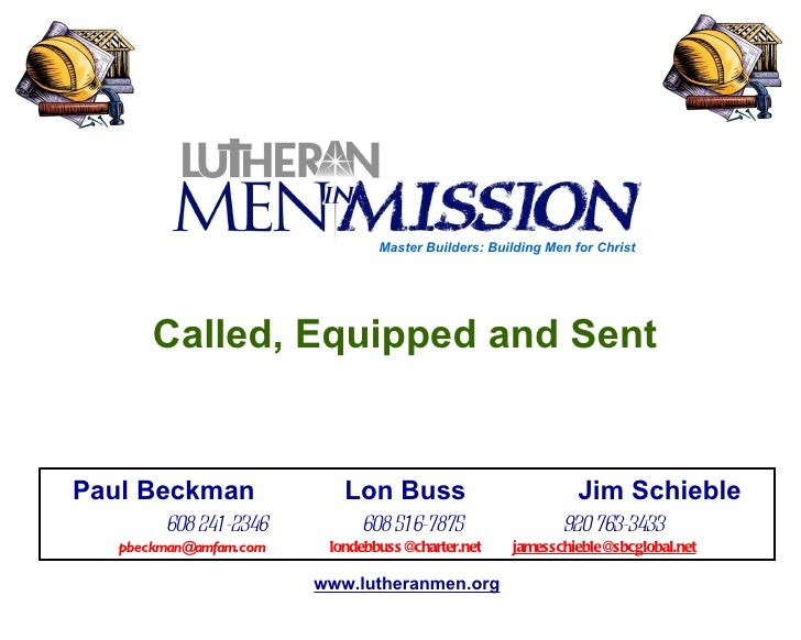 Called, Equipped and Sent  www.lutheranmen.org Paul Beckman  Lon Buss  Jim Schieble   608 241-2346  608 516-7875  920 763-...