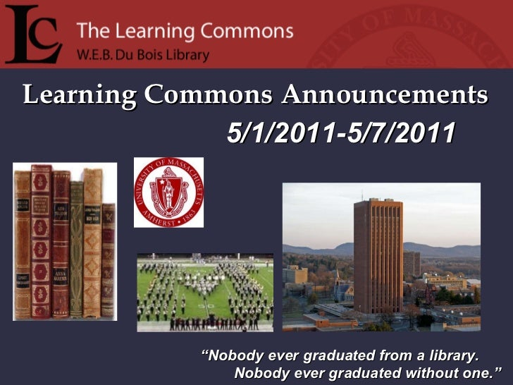 """Learning Commons Announcements """" Nobody ever graduated from a library. Nobody ever graduated without one."""" 5/1/2011-5/7/2011"""