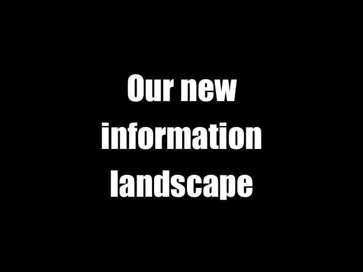 Our new<br />information<br />landscape<br />