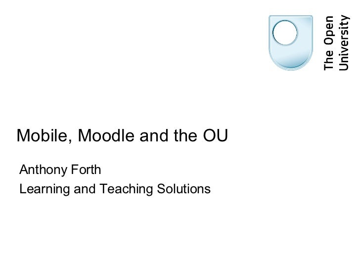 Mobile, Moodle and the OU Anthony Forth Learning and Teaching Solutions